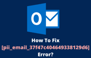 How To Fix [pii_email_37f47c404649338129d6] Error?