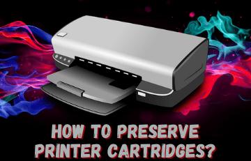 How To Preserve Printer Cartridges