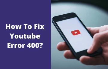 How To Fix Youtube Error 400?